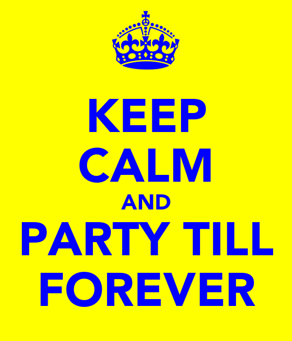 KEEP CALM AND PARTY TILL FOREVER