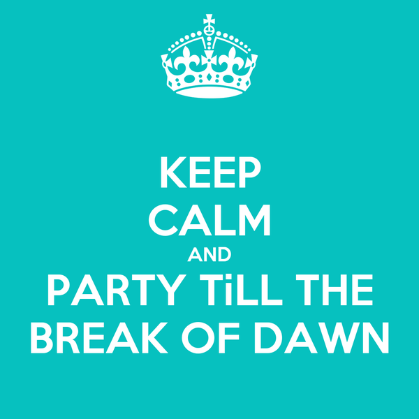 KEEP CALM AND PARTY TiLL THE BREAK OF DAWN