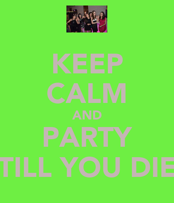 KEEP CALM AND PARTY TILL YOU DIE