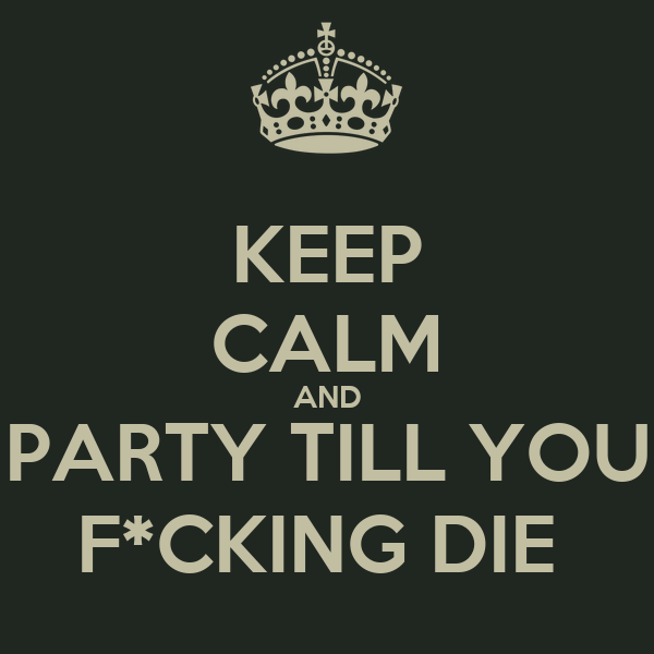 KEEP CALM AND PARTY TILL YOU F*CKING DIE