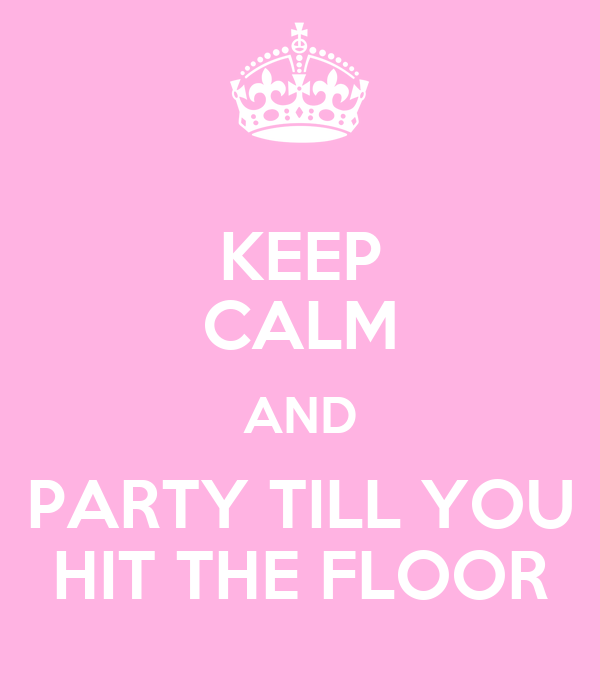 KEEP CALM AND PARTY TILL YOU HIT THE FLOOR