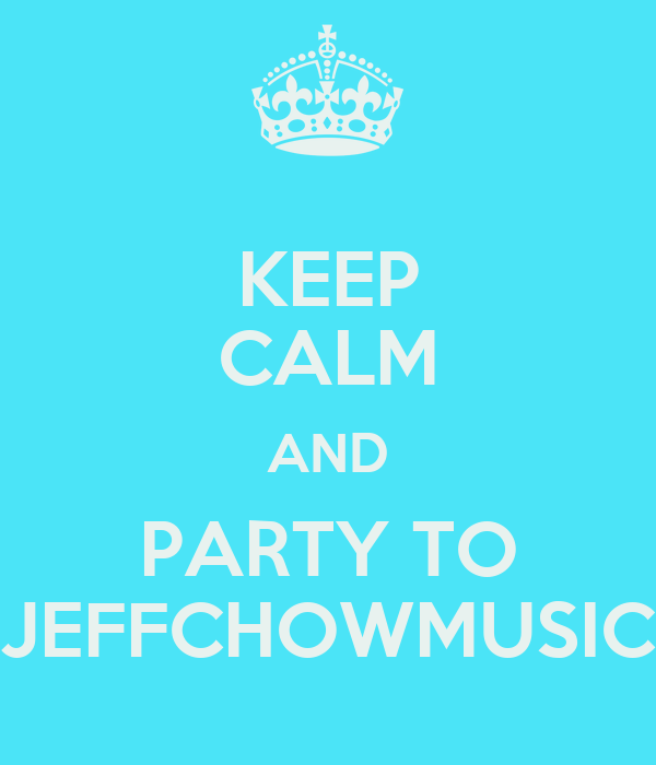 KEEP CALM AND PARTY TO JEFFCHOWMUSIC