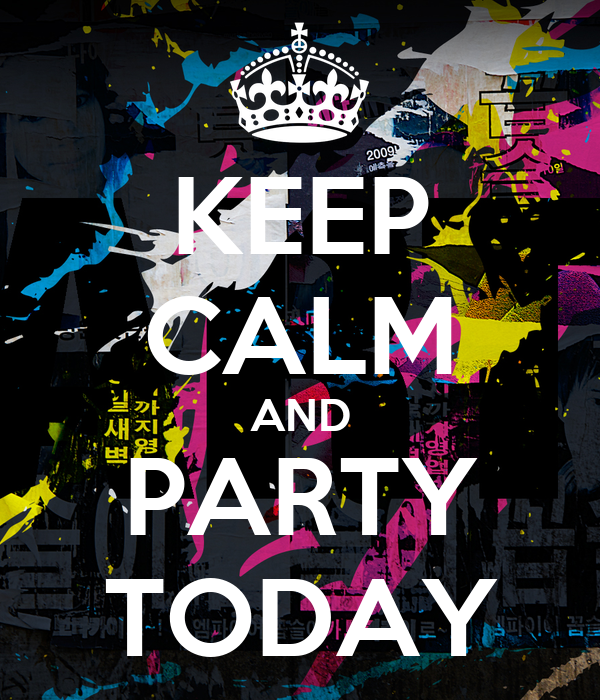 KEEP CALM AND PARTY TODAY