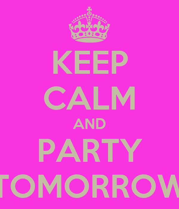 KEEP CALM AND PARTY TOMORROW