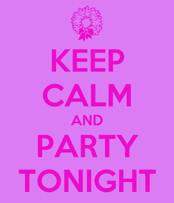 KEEP CALM AND PARTY TONIGHT