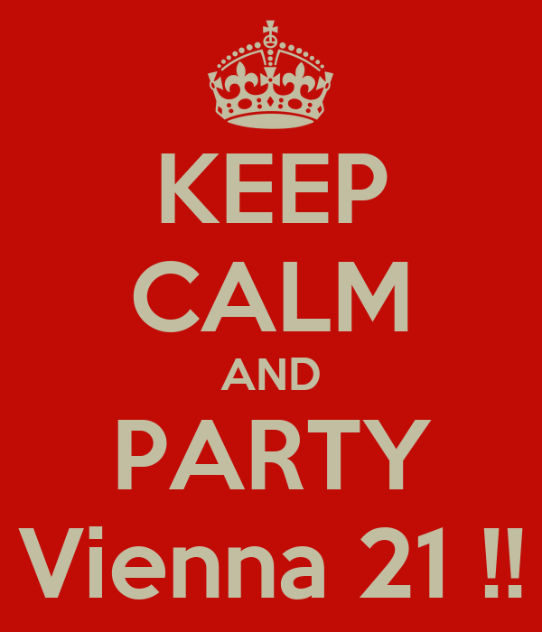 KEEP CALM AND PARTY Vienna 21 !!