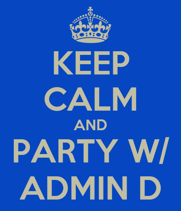 KEEP CALM AND PARTY W/ ADMIN D