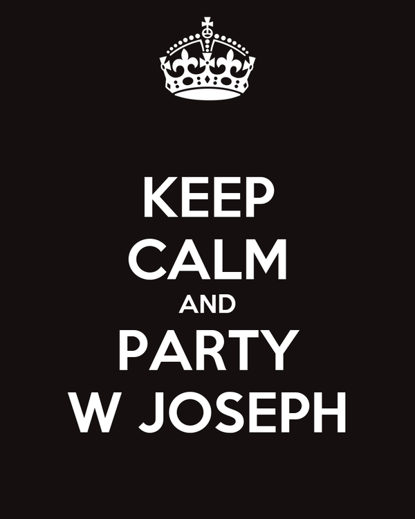 KEEP CALM AND PARTY W JOSEPH