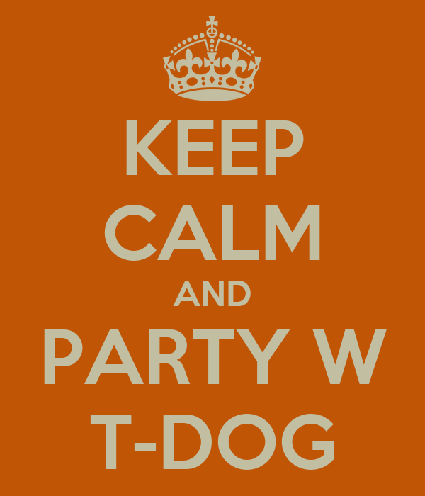 KEEP CALM AND PARTY W T-DOG