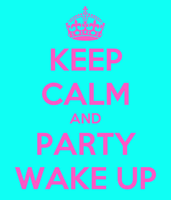 KEEP CALM AND PARTY WAKE UP