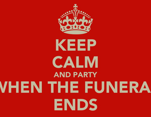 KEEP CALM AND PARTY WHEN THE FUNERAL ENDS