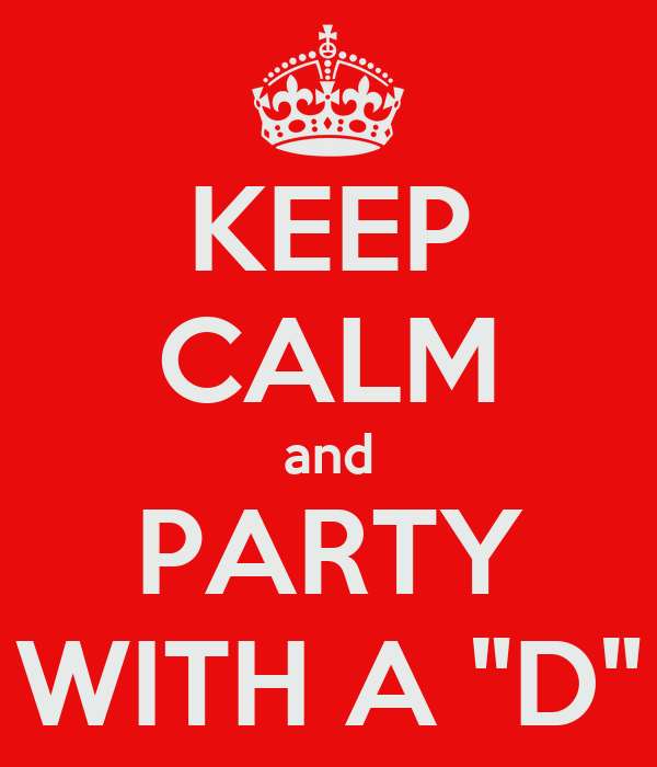 """KEEP CALM and PARTY WITH A """"D"""""""