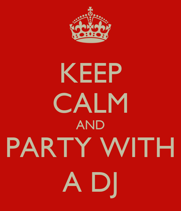 KEEP CALM AND PARTY WITH A DJ