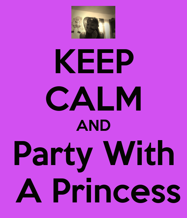 KEEP CALM AND Party With  A Princess