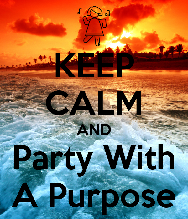 KEEP CALM AND Party With A Purpose