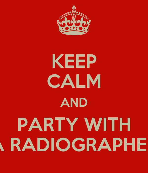 KEEP CALM AND PARTY WITH A RADIOGRAPHER