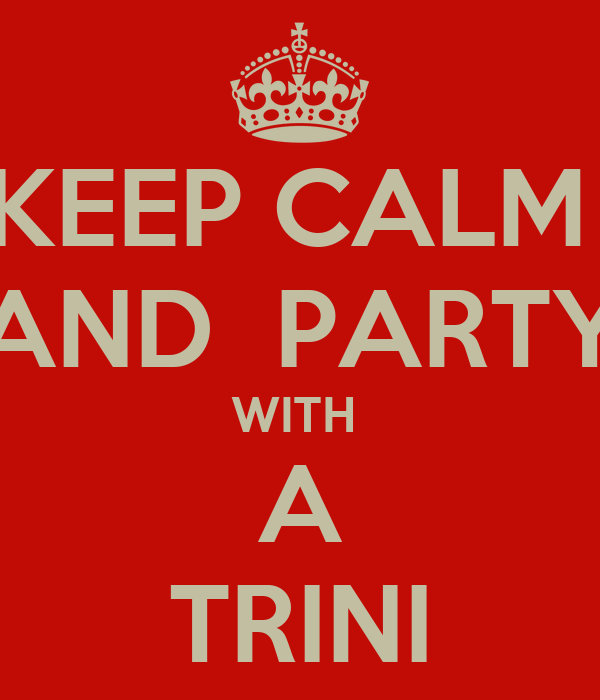 KEEP CALM  AND  PARTY WITH  A TRINI