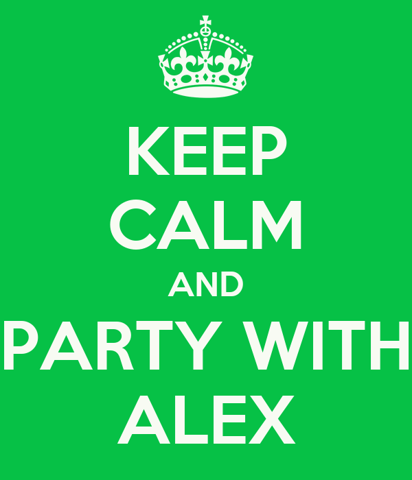 KEEP CALM AND PARTY WITH ALEX