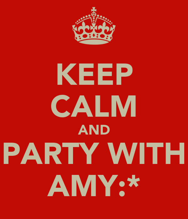 KEEP CALM AND PARTY WITH AMY:*