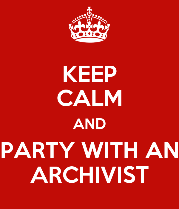 KEEP CALM AND PARTY WITH AN ARCHIVIST