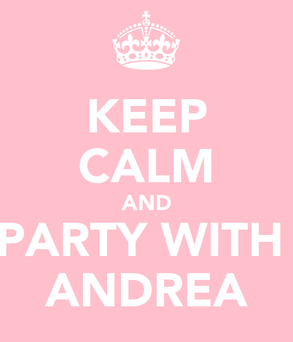 KEEP CALM AND PARTY WITH  ANDREA