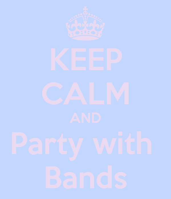 KEEP CALM AND Party with  Bands