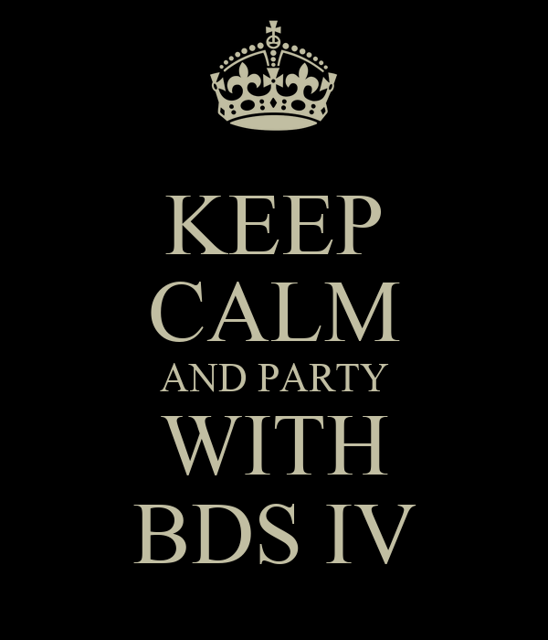 KEEP CALM AND PARTY WITH BDS IV
