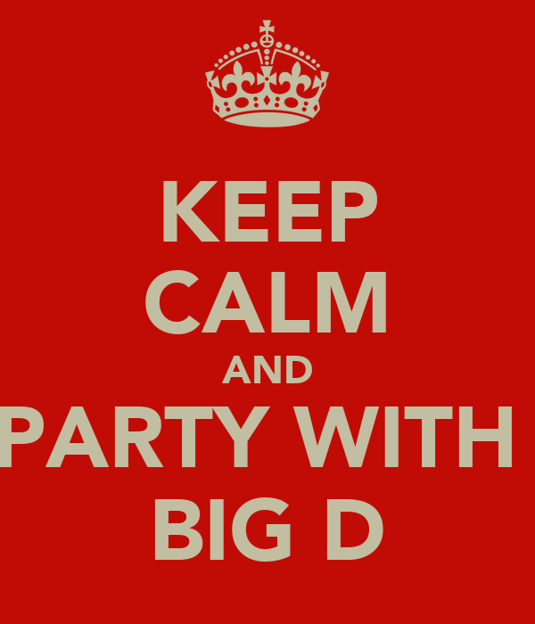 KEEP CALM AND PARTY WITH  BIG D