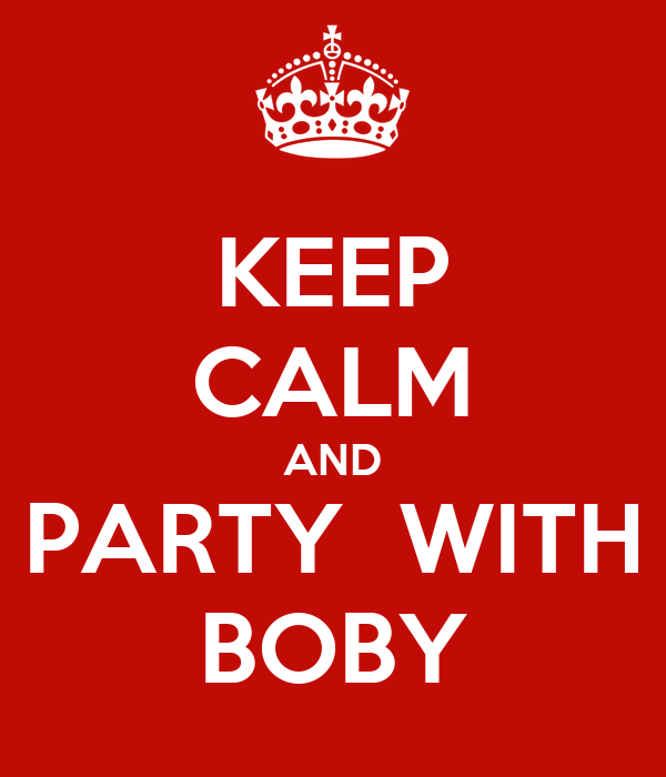 KEEP CALM AND PARTY  WITH BOBY