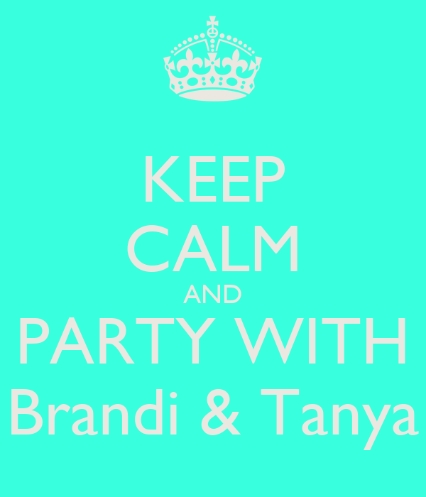 KEEP CALM AND PARTY WITH Brandi & Tanya