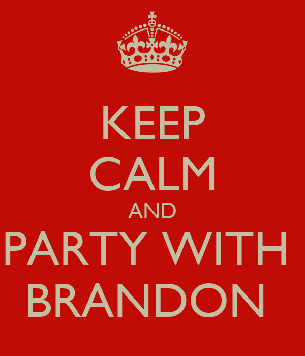 KEEP CALM AND PARTY WITH  BRANDON