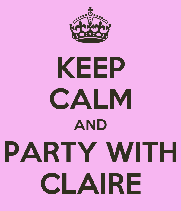 KEEP CALM AND PARTY WITH CLAIRE