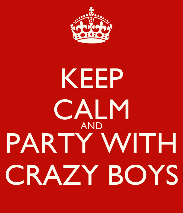 KEEP CALM AND PARTY WITH CRAZY BOYS
