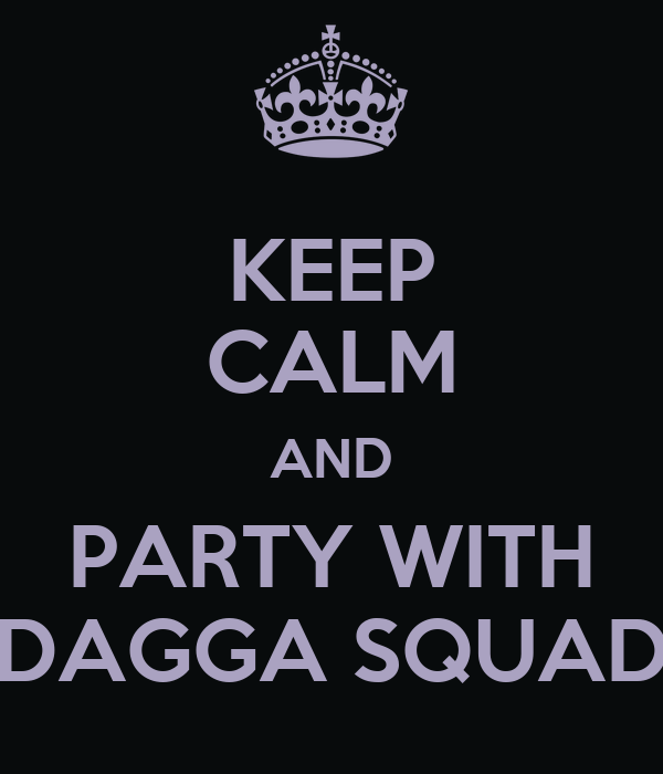 KEEP CALM AND PARTY WITH DAGGA SQUAD