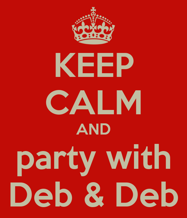 KEEP CALM AND party with Deb & Deb