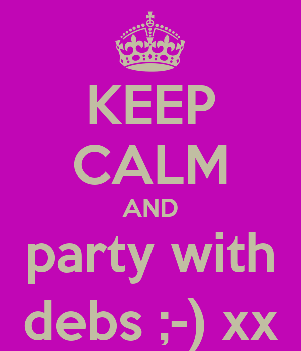 KEEP CALM AND party with debs ;-) xx