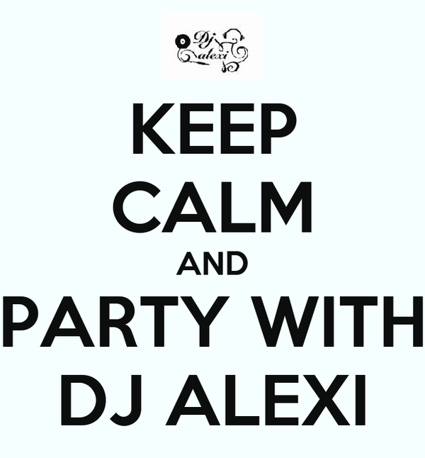 KEEP CALM AND PARTY WITH DJ ALEXI