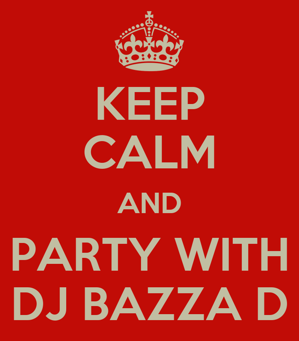 KEEP CALM AND PARTY WITH DJ BAZZA D