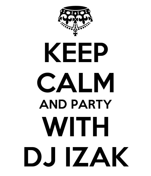 KEEP CALM AND PARTY WITH DJ IZAK