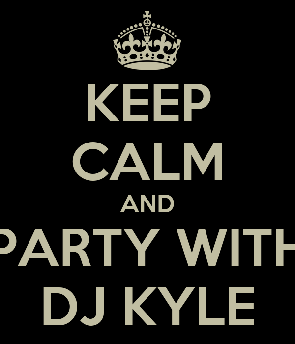 KEEP CALM AND PARTY WITH DJ KYLE