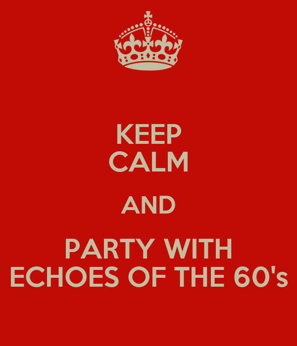 KEEP CALM AND PARTY WITH ECHOES OF THE 60's
