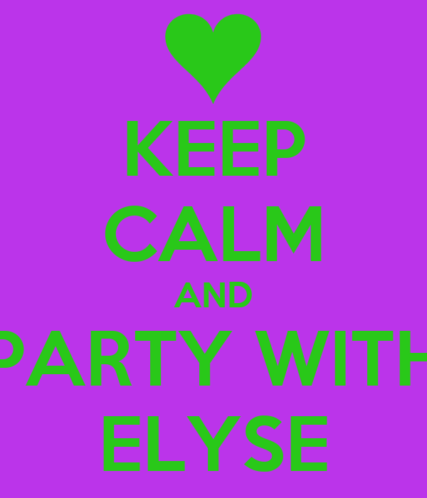 KEEP CALM AND PARTY WITH ELYSE