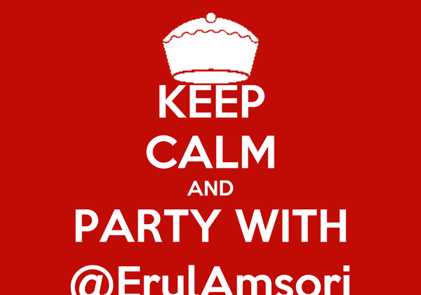 KEEP CALM AND PARTY WITH @ErulAmsori