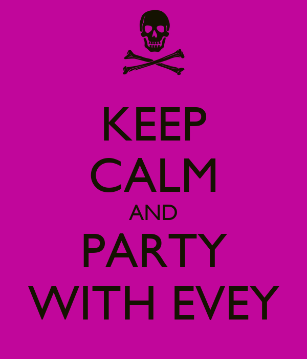 KEEP CALM AND PARTY WITH EVEY