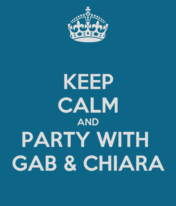 KEEP CALM AND PARTY WITH  GAB & CHIARA
