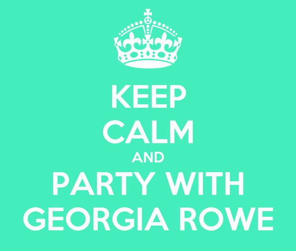 KEEP CALM AND PARTY WITH GEORGIA ROWE