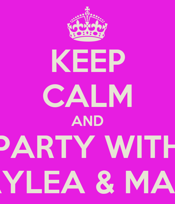 KEEP CALM AND PARTY WITH HAYLEA & MARA