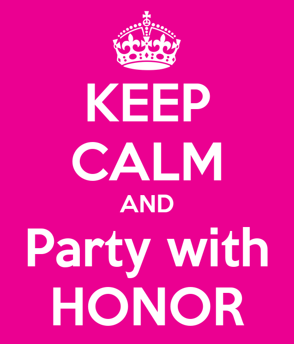 KEEP CALM AND Party with HONOR