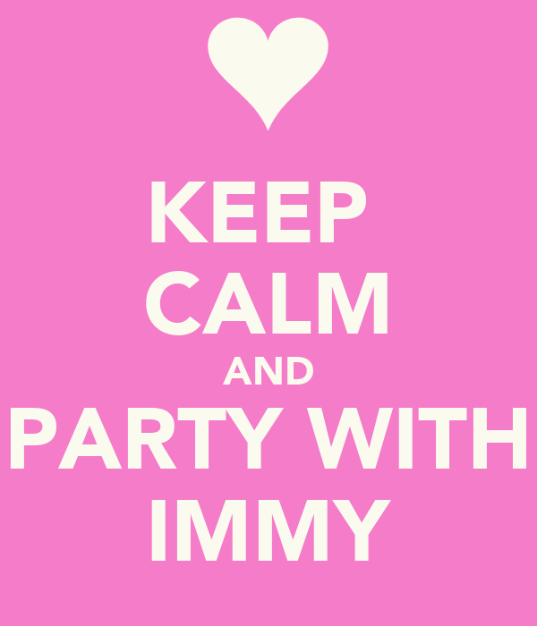 KEEP  CALM AND PARTY WITH IMMY