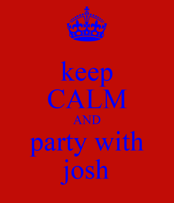 keep CALM AND party with josh